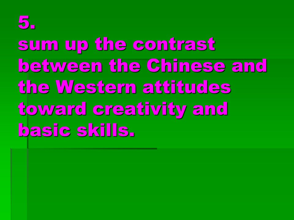 5. sum up the contrast between the Chinese and the Western attitudes toward creativity and basic skills.