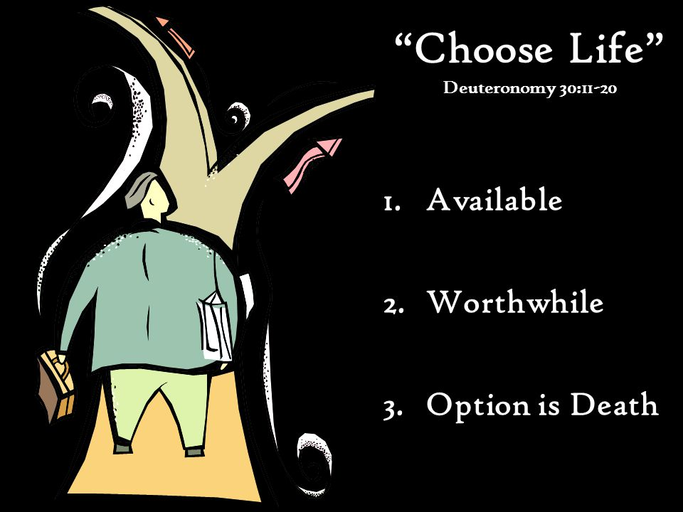 Choose Life Deuteronomy 30:11-20 1.Available 2.Worthwhile 3.Option is Death