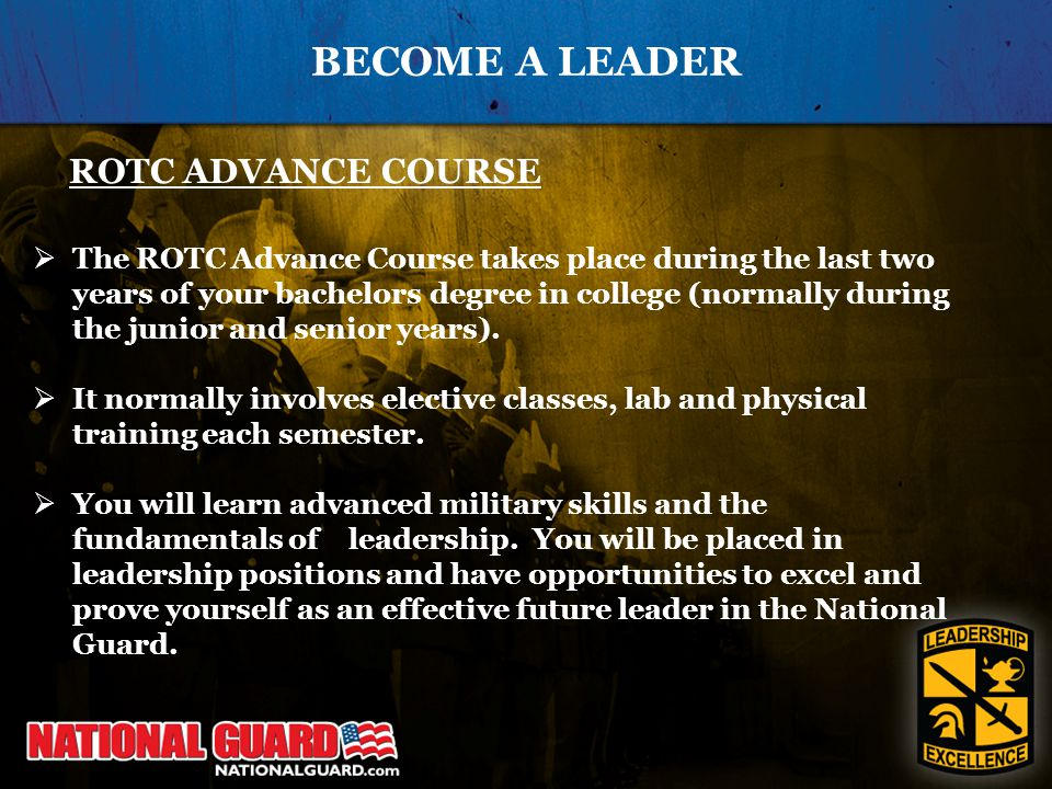 BECOME A LEADER ROTC ADVANCE COURSE  The ROTC Advance Course takes place during the last two years of your bachelors degree in college (normally during the junior and senior years).