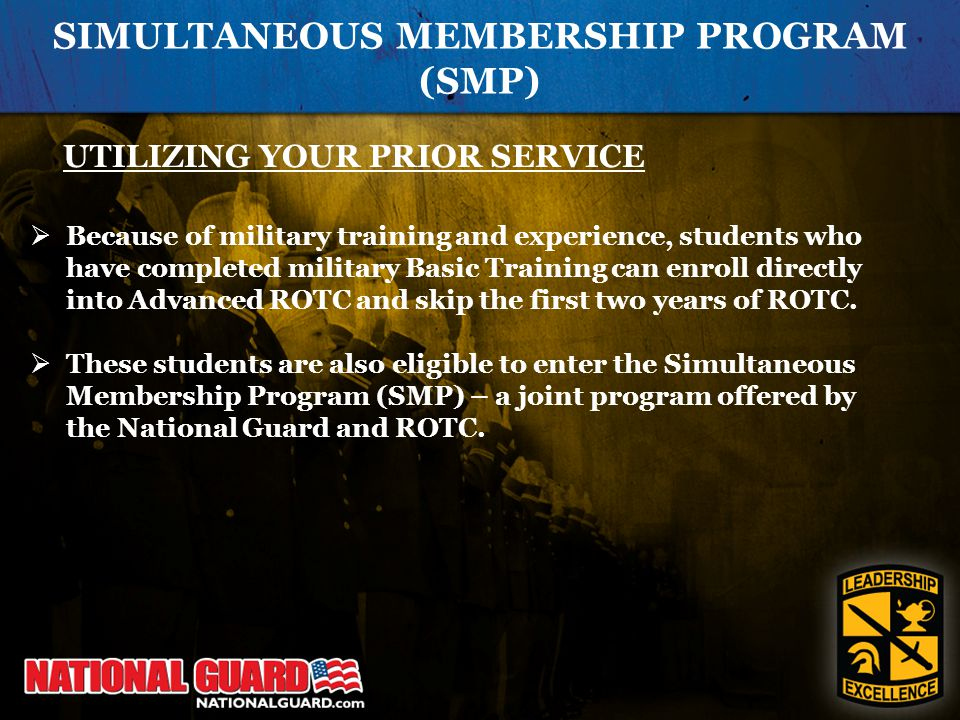SIMULTANEOUS MEMBERSHIP PROGRAM (SMP) UTILIZING YOUR PRIOR SERVICE  Because of military training and experience, students who have completed military Basic Training can enroll directly into Advanced ROTC and skip the first two years of ROTC.