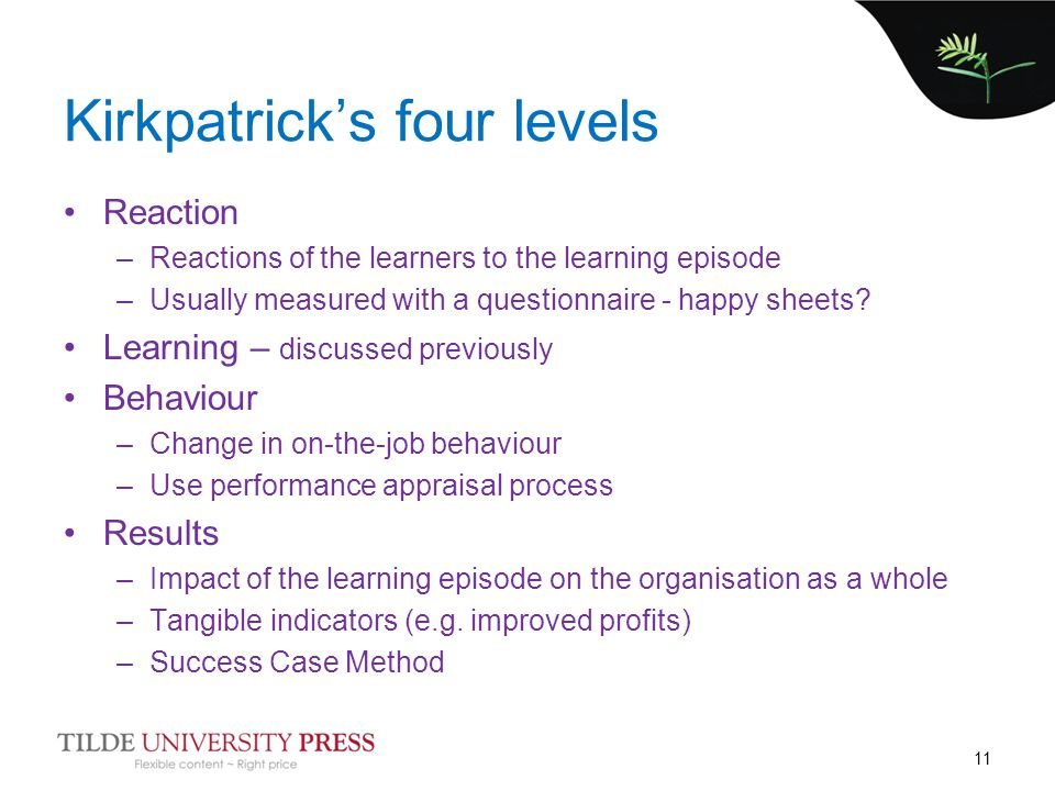 Kirkpatrick's four levels Reaction –Reactions of the learners to the learning episode –Usually measured with a questionnaire - happy sheets? Learning