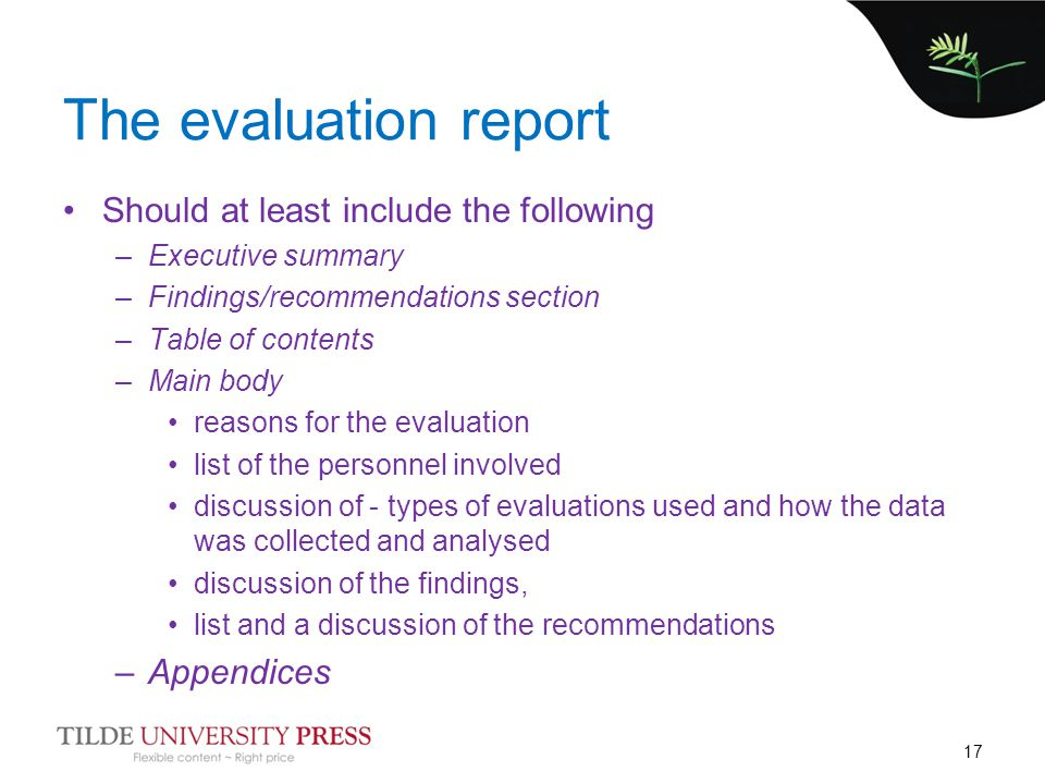 The evaluation report Should at least include the following –Executive summary –Findings/recommendations section –Table of contents –Main body reasons for the evaluation list of the personnel involved discussion of - types of evaluations used and how the data was collected and analysed discussion of the findings, list and a discussion of the recommendations –Appendices 17