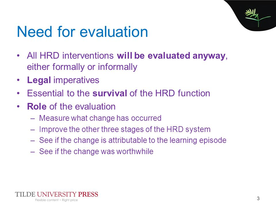 Need for evaluation All HRD interventions will be evaluated anyway, either formally or informally Legal imperatives Essential to the survival of the HRD function Role of the evaluation –Measure what change has occurred –Improve the other three stages of the HRD system –See if the change is attributable to the learning episode –See if the change was worthwhile 3