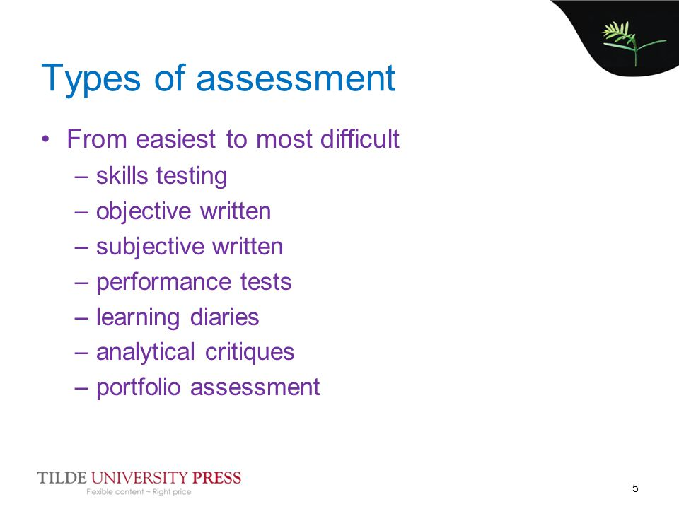 Types of assessment From easiest to most difficult –skills testing –objective written –subjective written –performance tests –learning diaries –analytical critiques –portfolio assessment 5