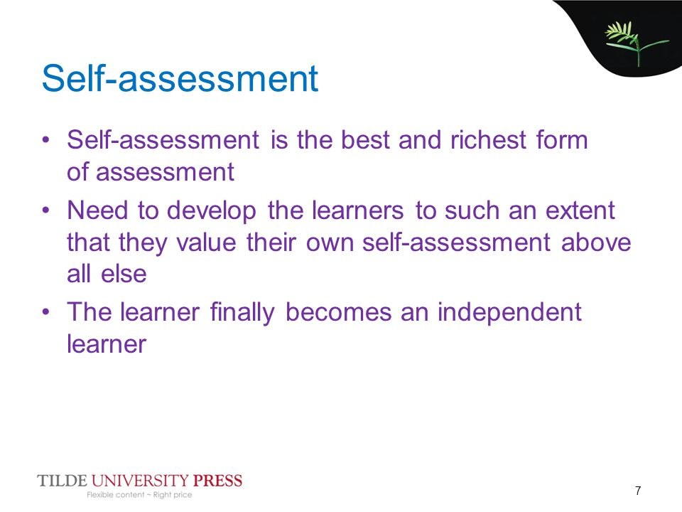 Self-assessment Self-assessment is the best and richest form of assessment Need to develop the learners to such an extent that they value their own se