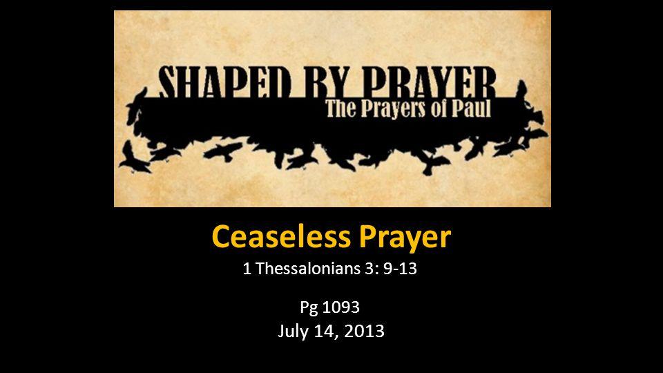 Ceaseless Prayer 1 Thessalonians 3: 9-13 Pg 1093 July 14, 2013