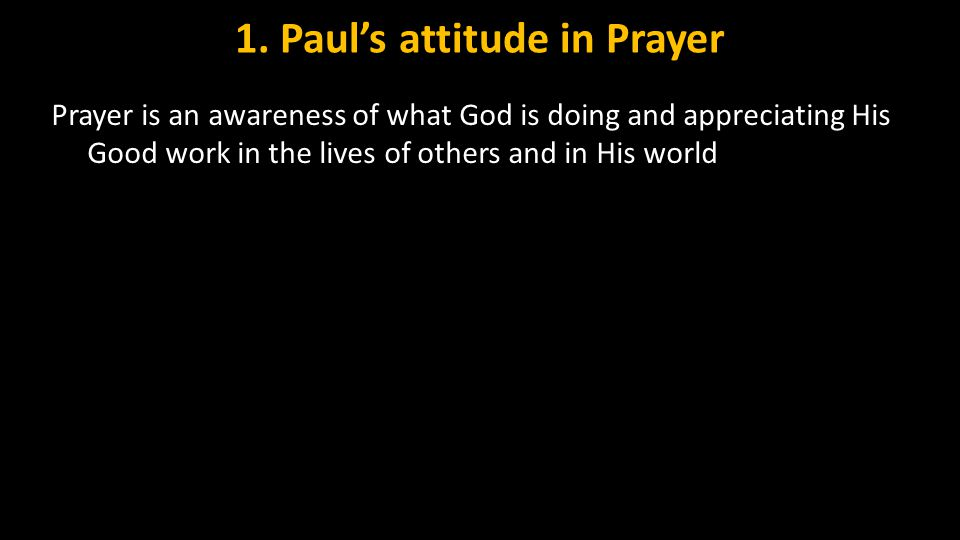 1. Paul's attitude in Prayer Prayer is an awareness of what God is doing and appreciating His Good work in the lives of others and in His world