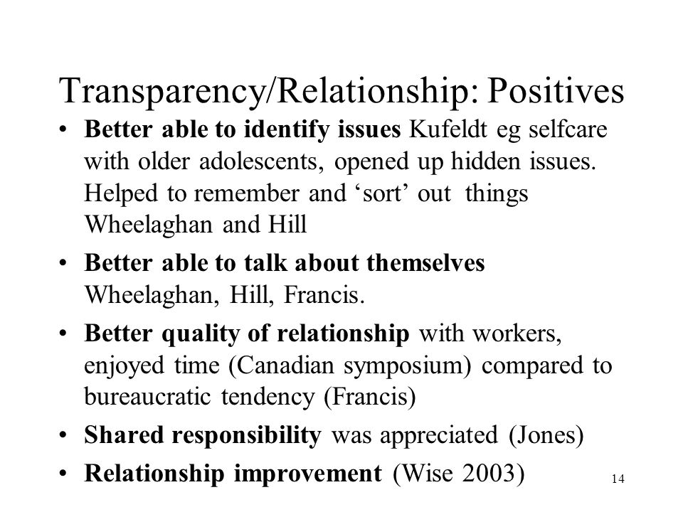 14 Transparency/Relationship: Positives Better able to identify issues Kufeldt eg selfcare with older adolescents, opened up hidden issues.