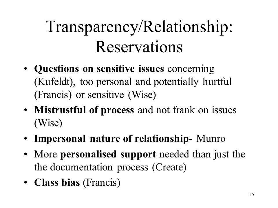 15 Transparency/Relationship: Reservations Questions on sensitive issues concerning (Kufeldt), too personal and potentially hurtful (Francis) or sensitive (Wise) Mistrustful of process and not frank on issues (Wise) Impersonal nature of relationship- Munro More personalised support needed than just the the documentation process (Create) Class bias (Francis)