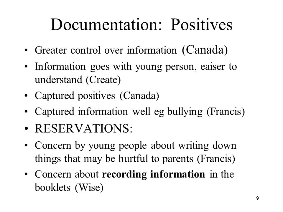 9 Documentation: Positives Greater control over information (Canada) Information goes with young person, eaiser to understand (Create) Captured positives (Canada) Captured information well eg bullying (Francis) RESERVATIONS: Concern by young people about writing down things that may be hurtful to parents (Francis) Concern about recording information in the booklets (Wise)