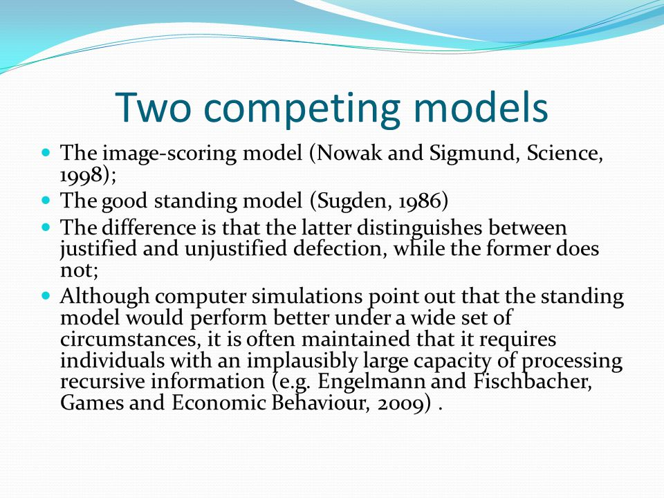 Two competing models The image-scoring model (Nowak and Sigmund, Science, 1998); The good standing model (Sugden, 1986) The difference is that the lat