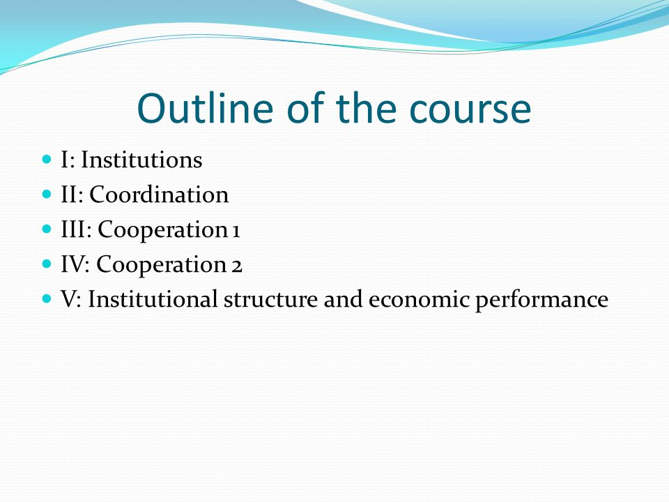 Outline of the course I: Institutions II: Coordination III: Cooperation 1 IV: Cooperation 2 V: Institutional structure and economic performance