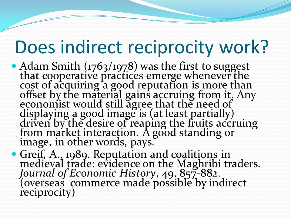 Does indirect reciprocity work? Adam Smith (1763/1978) was the first to suggest that cooperative practices emerge whenever the cost of acquiring a goo