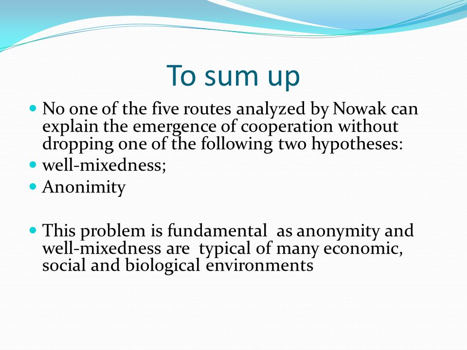 To sum up No one of the five routes analyzed by Nowak can explain the emergence of cooperation without dropping one of the following two hypotheses: w