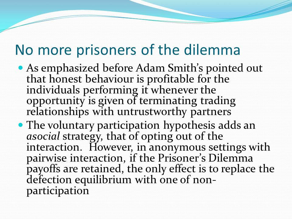 No more prisoners of the dilemma As emphasized before Adam Smith's pointed out that honest behaviour is profitable for the individuals performing it w
