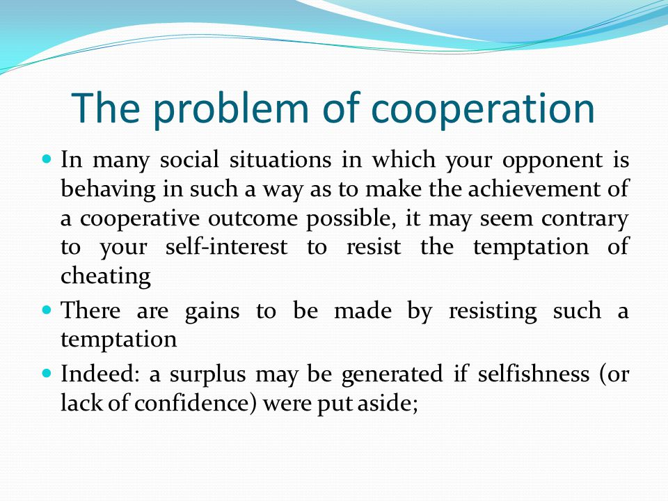 The problem of cooperation In many social situations in which your opponent is behaving in such a way as to make the achievement of a cooperative outc