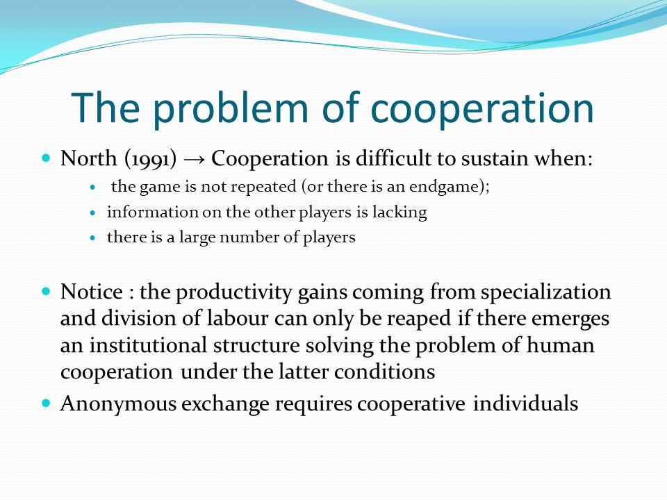 The problem of cooperation North (1991) → Cooperation is difficult to sustain when: the game is not repeated (or there is an endgame); information on