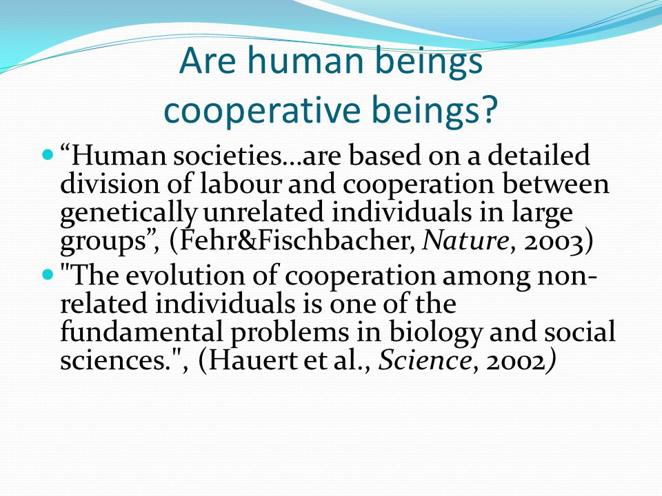 "Are human beings cooperative beings? ""Human societies…are based on a detailed division of labour and cooperation between genetically unrelated individ"