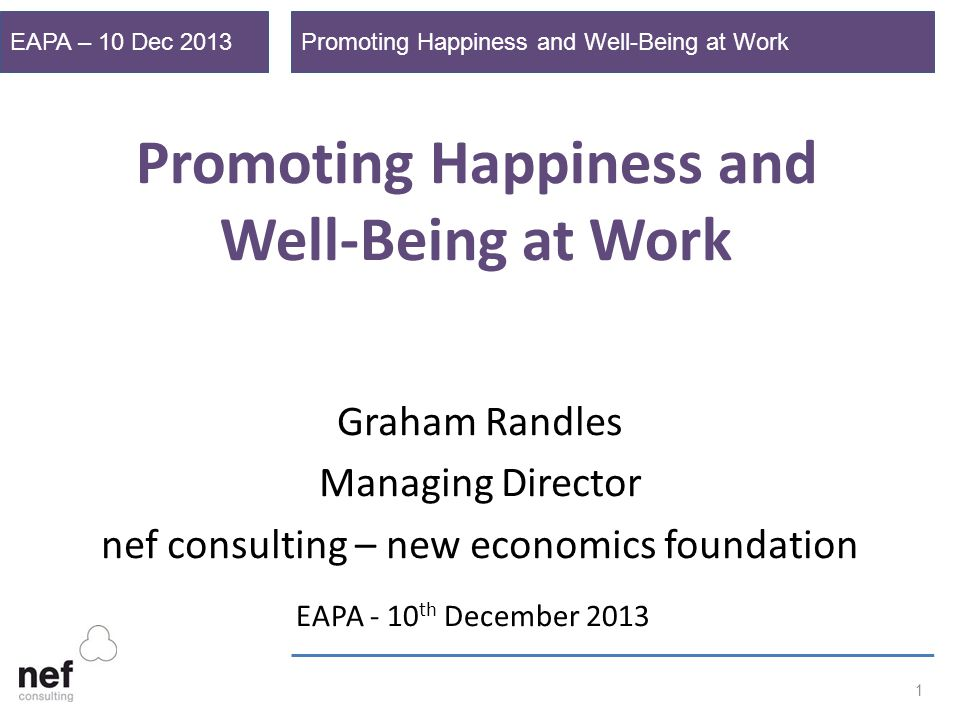 Promoting Happiness and Well-Being at WorkEAPA – 10 Dec 2013 1 Promoting Happiness and Well-Being at Work Graham Randles Managing Director nef consulting – new economics foundation EAPA - 10 th December 2013