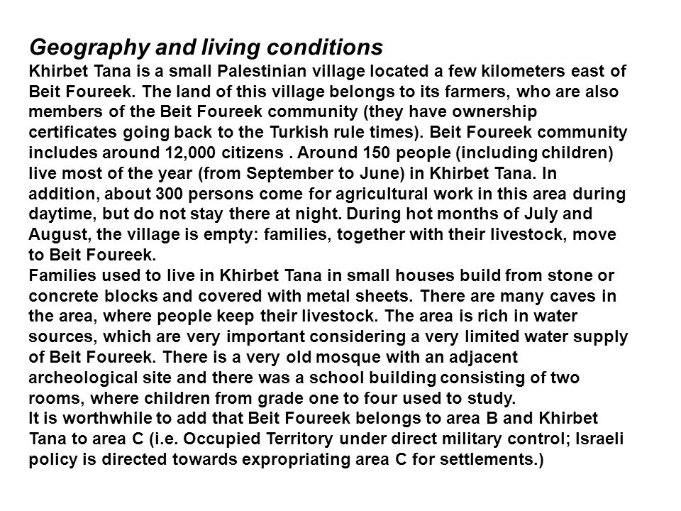 Geography and living conditions Khirbet Tana is a small Palestinian village located a few kilometers east of Beit Foureek. The land of this village be