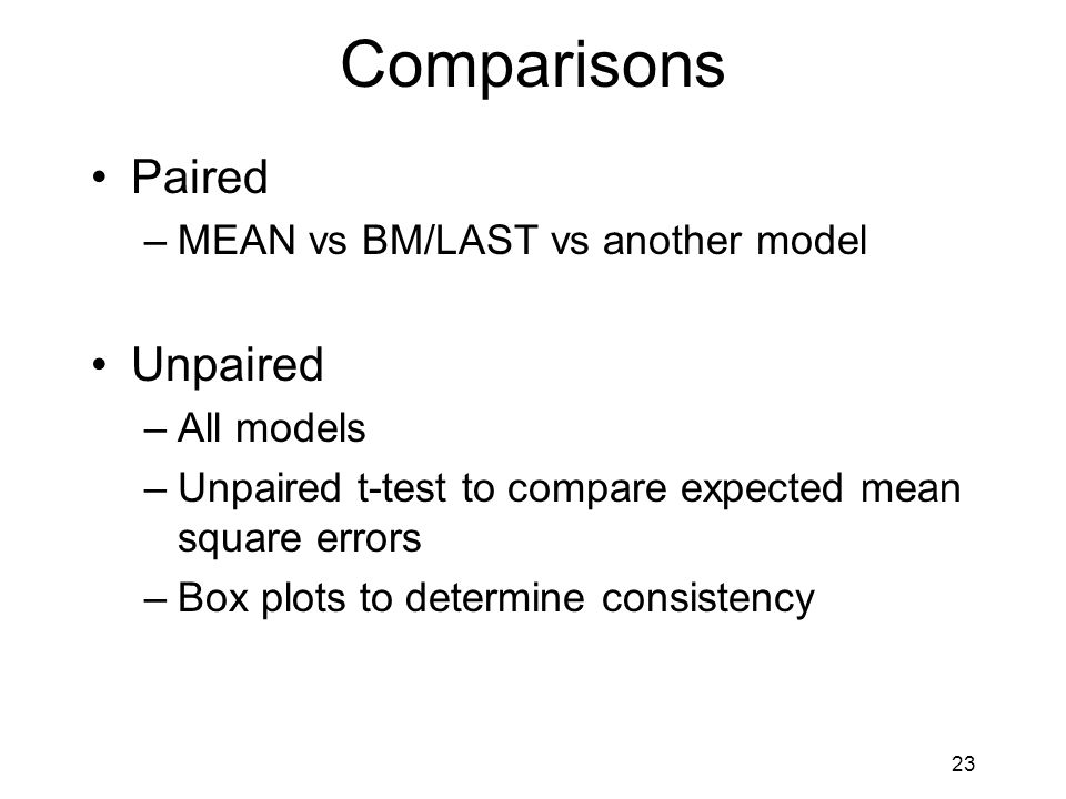 23 Comparisons Paired –MEAN vs BM/LAST vs another model Unpaired –All models –Unpaired t-test to compare expected mean square errors –Box plots to determine consistency