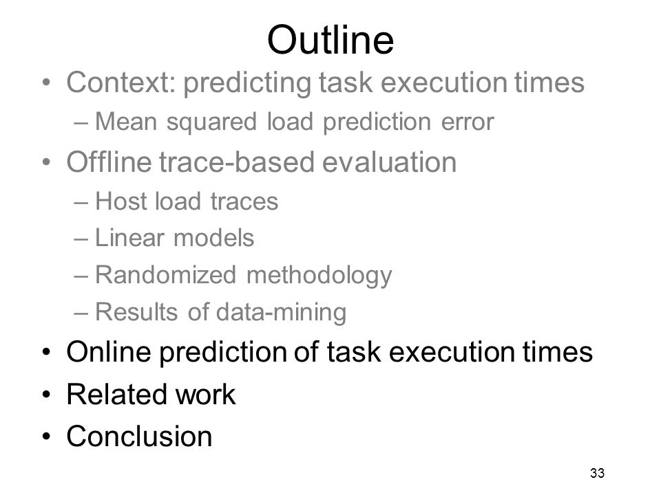 33 Outline Context: predicting task execution times –Mean squared load prediction error Offline trace-based evaluation –Host load traces –Linear models –Randomized methodology –Results of data-mining Online prediction of task execution times Related work Conclusion