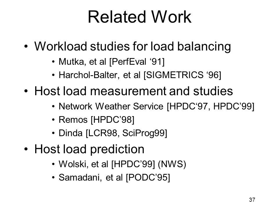 37 Related Work Workload studies for load balancing Mutka, et al [PerfEval '91] Harchol-Balter, et al [SIGMETRICS '96] Host load measurement and studies Network Weather Service [HPDC'97, HPDC'99] Remos [HPDC'98] Dinda [LCR98, SciProg99] Host load prediction Wolski, et al [HPDC'99] (NWS) Samadani, et al [PODC'95]