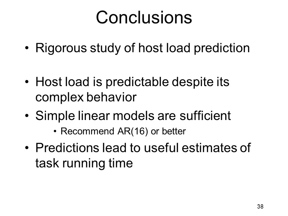 38 Conclusions Rigorous study of host load prediction Host load is predictable despite its complex behavior Simple linear models are sufficient Recommend AR(16) or better Predictions lead to useful estimates of task running time
