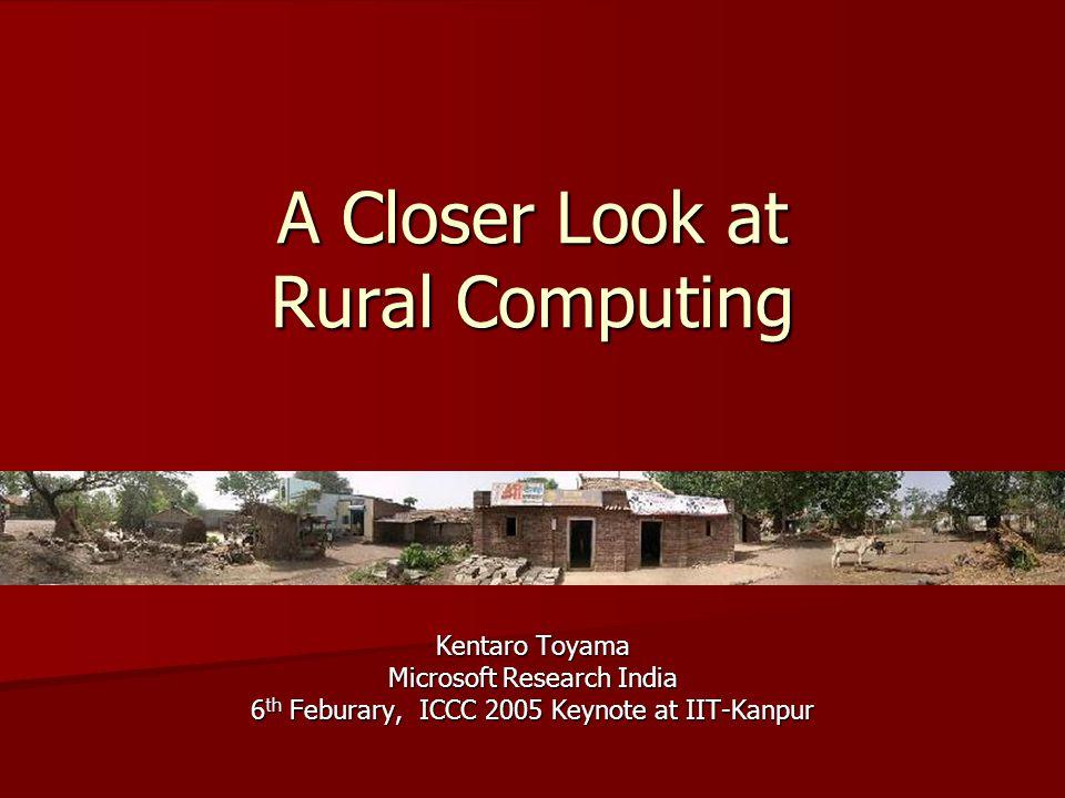 A Closer Look at Rural Computing Kentaro Toyama Microsoft Research India 6 th Feburary, ICCC 2005 Keynote at IIT-Kanpur