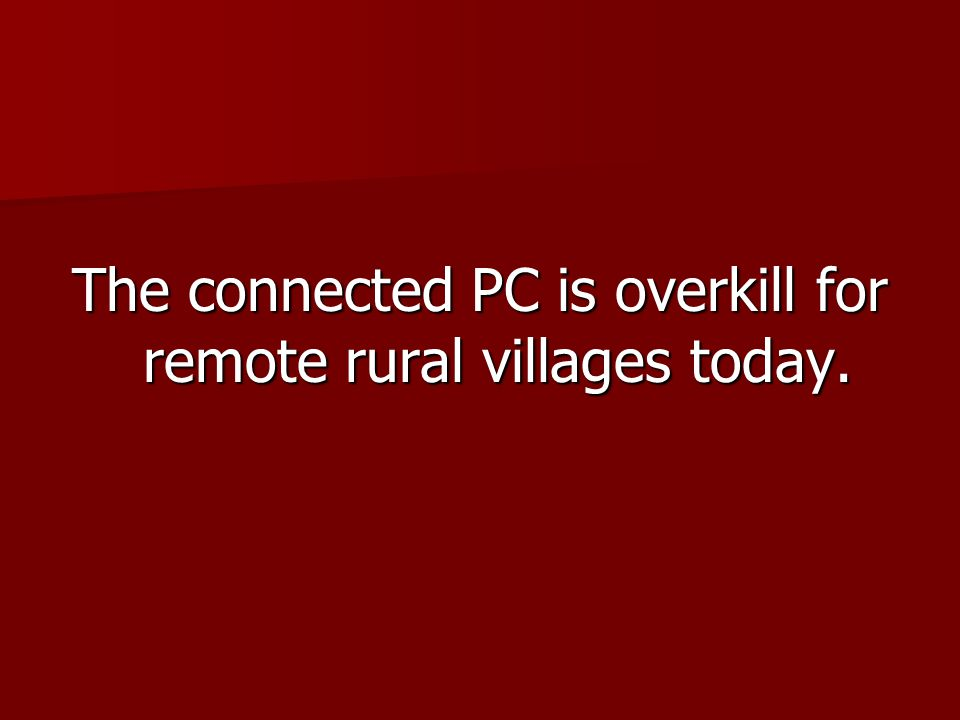 The connected PC is overkill for remote rural villages today.