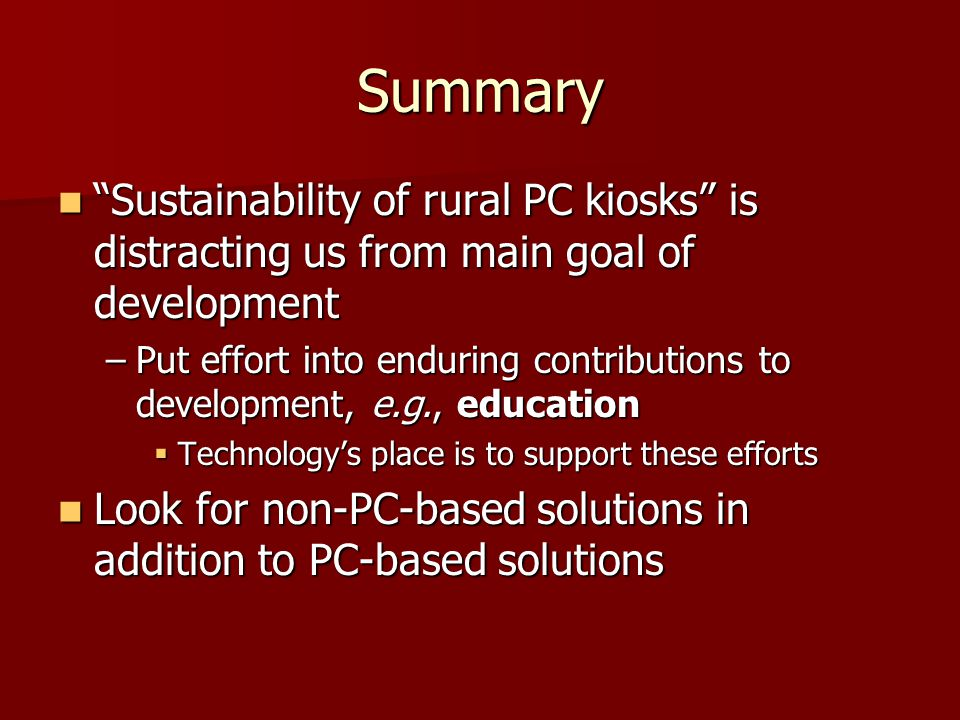 Summary Sustainability of rural PC kiosks is distracting us from main goal of development Sustainability of rural PC kiosks is distracting us from main goal of development –Put effort into enduring contributions to development, e.g., education  Technology's place is to support these efforts Look for non-PC-based solutions in addition to PC-based solutions Look for non-PC-based solutions in addition to PC-based solutions