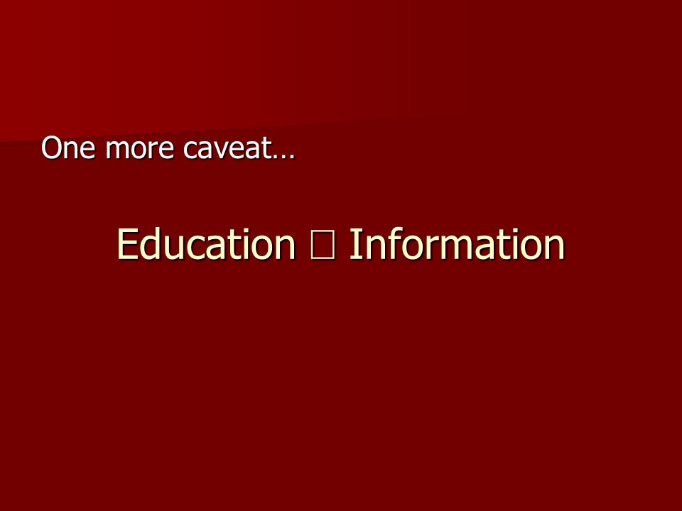 Education  Information One more caveat…