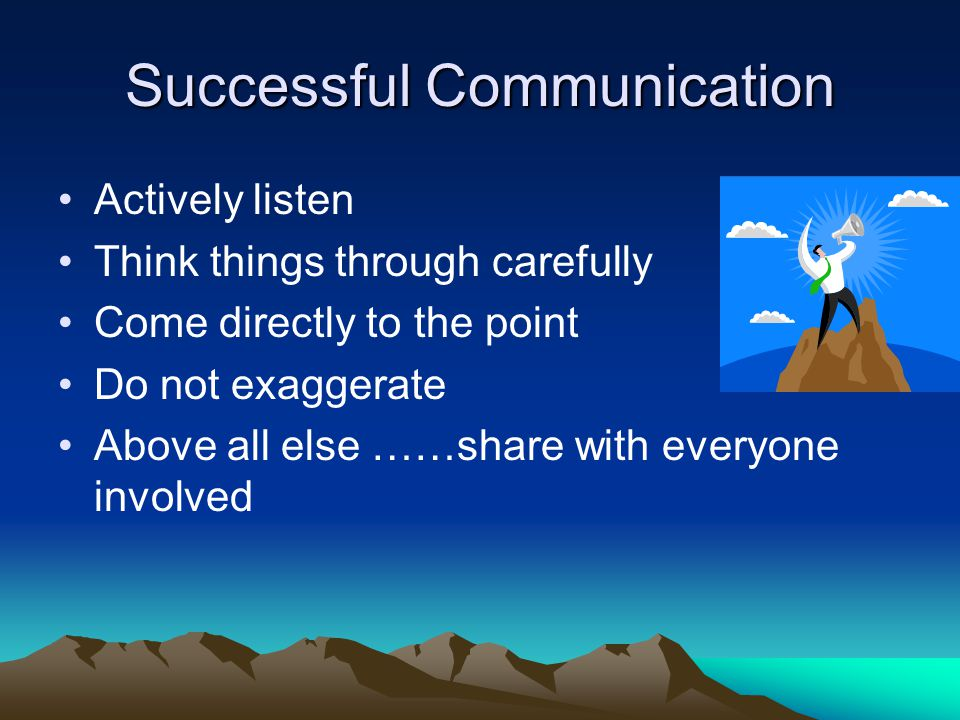 Successful Communication Actively listen Think things through carefully Come directly to the point Do not exaggerate Above all else ……share with every