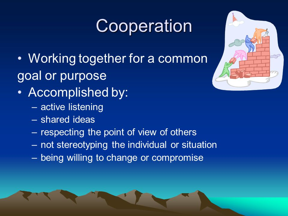 Cooperation Working together for a common goal or purpose Accomplished by: –active listening –shared ideas –respecting the point of view of others –no