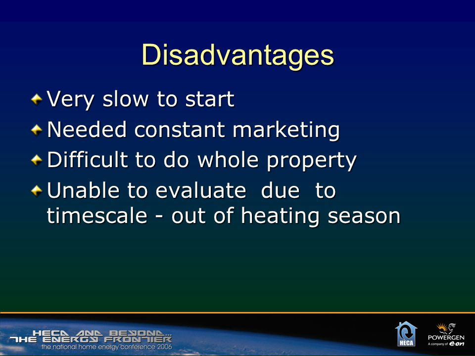 Disadvantages Very slow to start Needed constant marketing Difficult to do whole property Unable to evaluate due to timescale - out of heating season