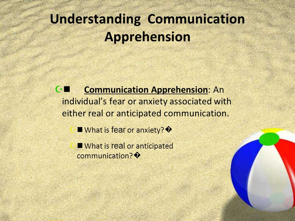 Understanding Communication Apprehension  Communication Apprehension: An individual's fear or anxiety associated with either real or anticipated communication.