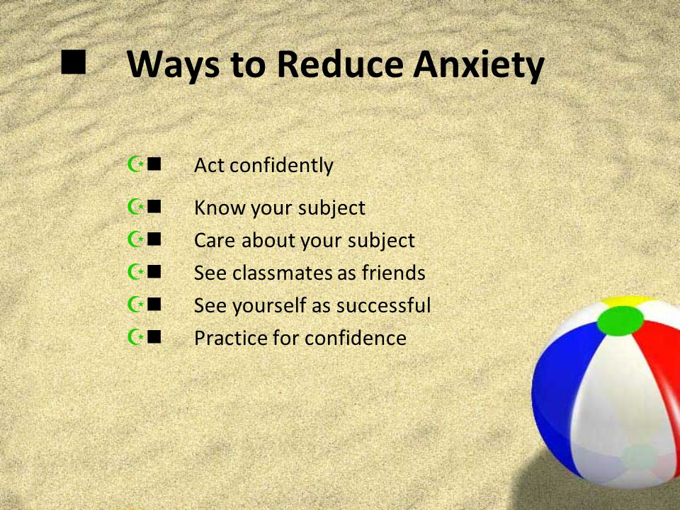 Ways to Reduce Anxiety  Act confidently  Know your subject  Care about your subject  See classmates as friends  See yourself as successful  Practice for confidence