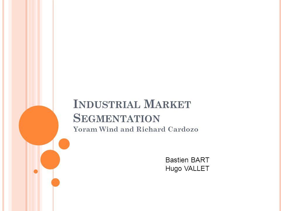 I NDUSTRIAL M ARKET S EGMENTATION Yoram Wind and Richard Cardozo Bastien BART Hugo VALLET