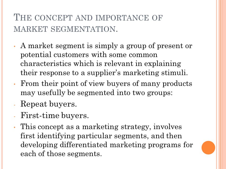 T HE CONCEPT AND IMPORTANCE OF MARKET SEGMENTATION. A market segment is simply a group of present or potential customers with some common characterist