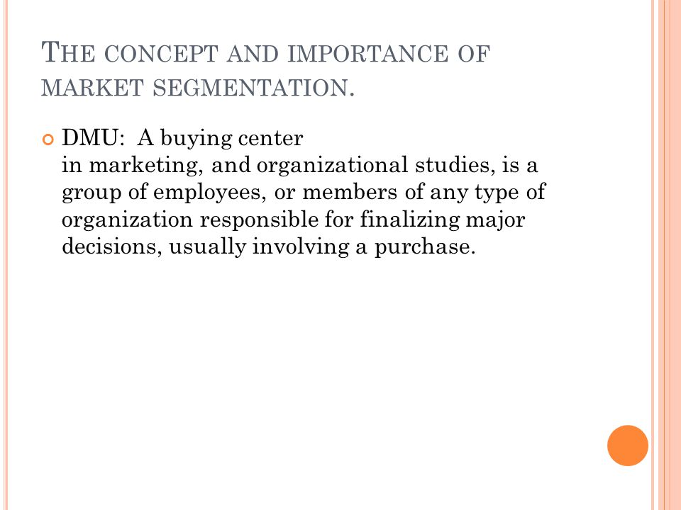 T HE CONCEPT AND IMPORTANCE OF MARKET SEGMENTATION. DMU: A buying center in marketing, and organizational studies, is a group of employees, or members