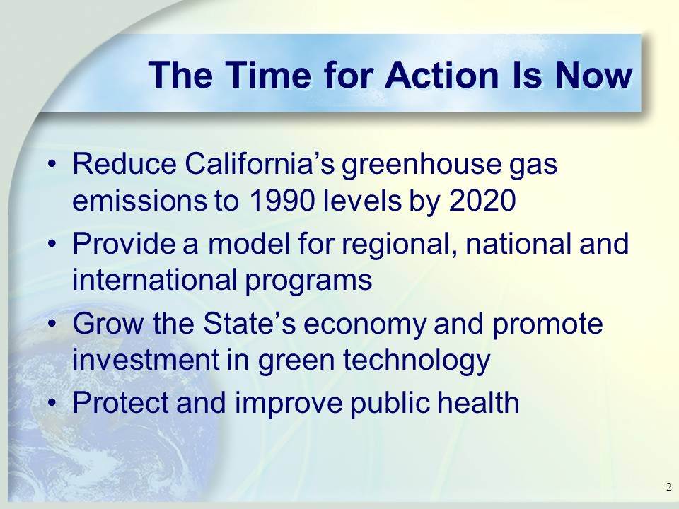 2 The Time for Action Is Now Reduce California's greenhouse gas emissions to 1990 levels by 2020 Provide a model for regional, national and international programs Grow the State's economy and promote investment in green technology Protect and improve public health