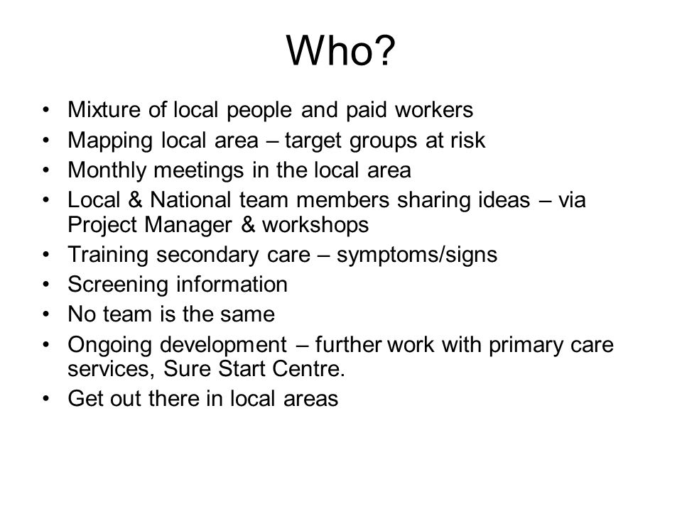 Who? Mixture of local people and paid workers Mapping local area – target groups at risk Monthly meetings in the local area Local & National team memb