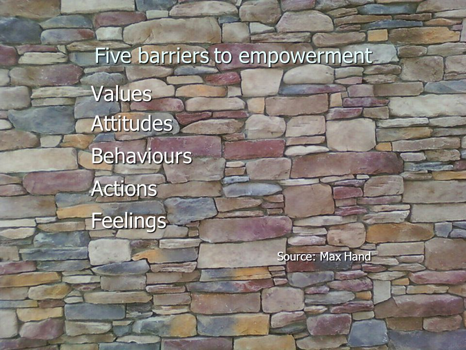 Five barriers to empowerment ValuesAttitudesBehavioursActionsFeelings Source: Max Hand