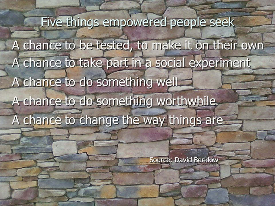 Five things empowered people seek A chance to be tested, to make it on their own A chance to take part in a social experiment A chance to do something well A chance to do something worthwhile A chance to change the way things are Source: David Berklow