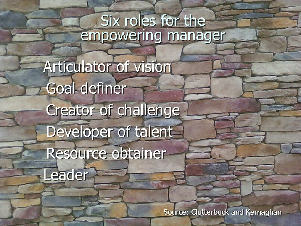 Six roles for the empowering manager Articulator of vision Articulator of vision Goal definer Goal definer Creator of challenge Creator of challenge Developer of talent Developer of talent Resource obtainer Resource obtainerLeader Source: Clutterbuck and Kernaghan