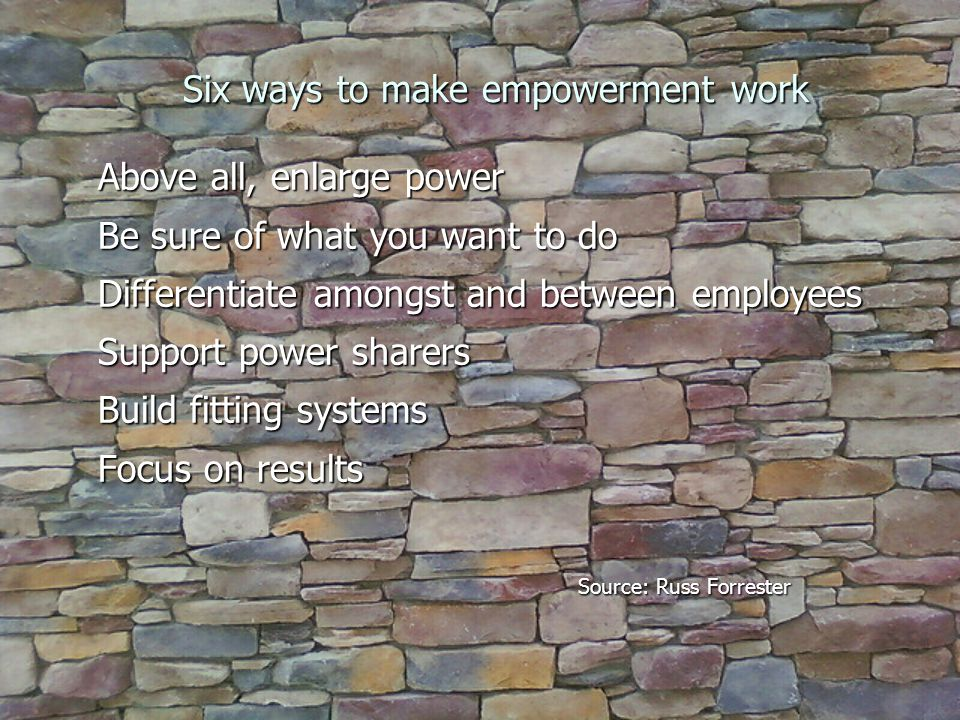 Six ways to make empowerment work Above all, enlarge power Be sure of what you want to do Differentiate amongst and between employees Support power sharers Build fitting systems Focus on results Source: Russ Forrester
