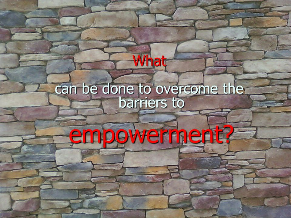 What can be done to overcome the barriers to empowerment