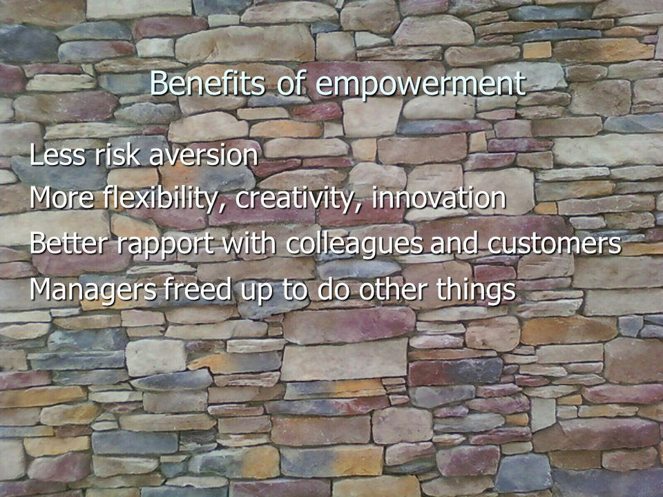 Benefits of empowerment Less risk aversion More flexibility, creativity, innovation Better rapport with colleagues and customers Managers freed up to do other things