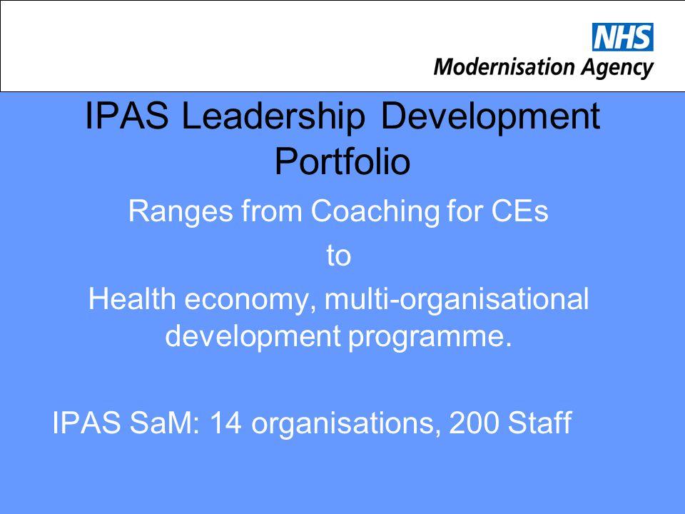 IPAS Leadership Development Portfolio Ranges from Coaching for CEs to Health economy, multi-organisational development programme. IPAS SaM: 14 organis