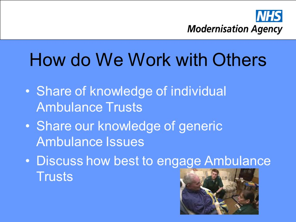 How do We Work with Others Share of knowledge of individual Ambulance Trusts Share our knowledge of generic Ambulance Issues Discuss how best to engage Ambulance Trusts